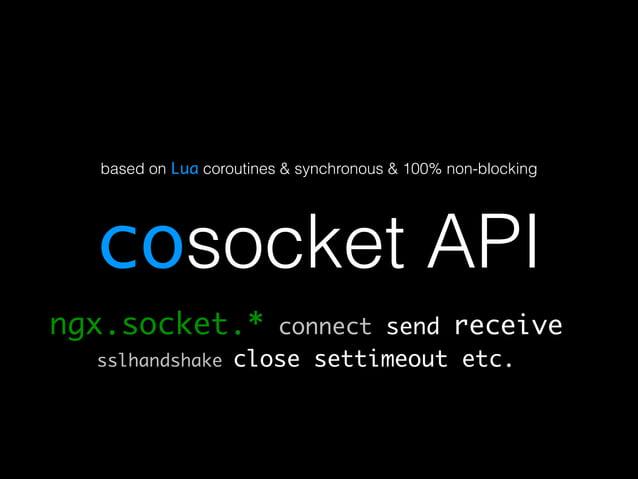 based on Lua coroutines & synchronous & 100% non-blocking  cosocket API  ngx.socket.* connect send receive  sslhandshake c...