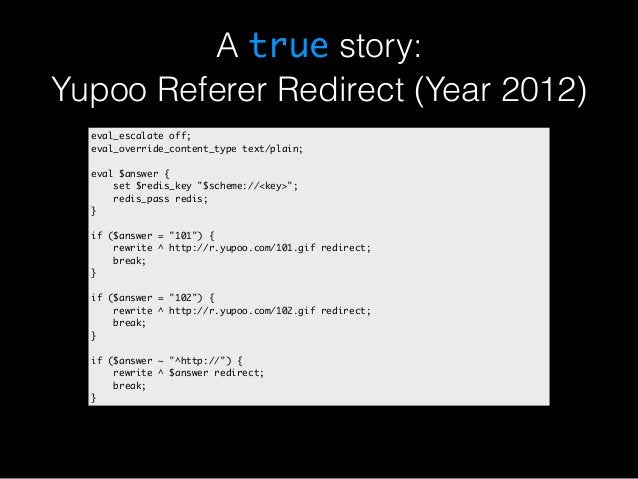A true story:  Yupoo Referer Redirect (Year 2012)  eval_escalate off;  eval_override_content_type text/plain;  eval $answe...