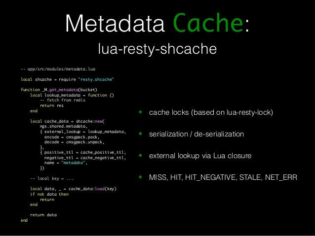 Metadata Cache:  lua-resty-shcache  ✦ cache locks (based on lua-resty-lock)  ✦ serialization / de-serialization  ✦ externa...