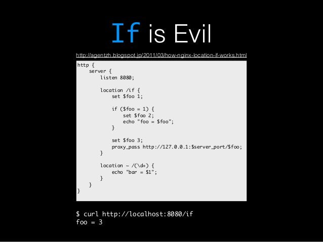 If is Evil  http://agentzh.blogspot.jp/2011/03/how-nginx-location-if-works.html  http {  server {  listen 8080;  location ...