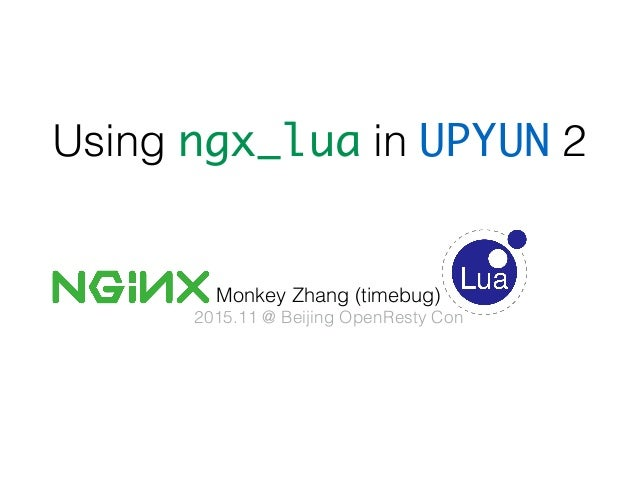 Using ngx_lua in UPYUN 2 Monkey Zhang (timebug) 2015.11 @ Beijing OpenResty Con