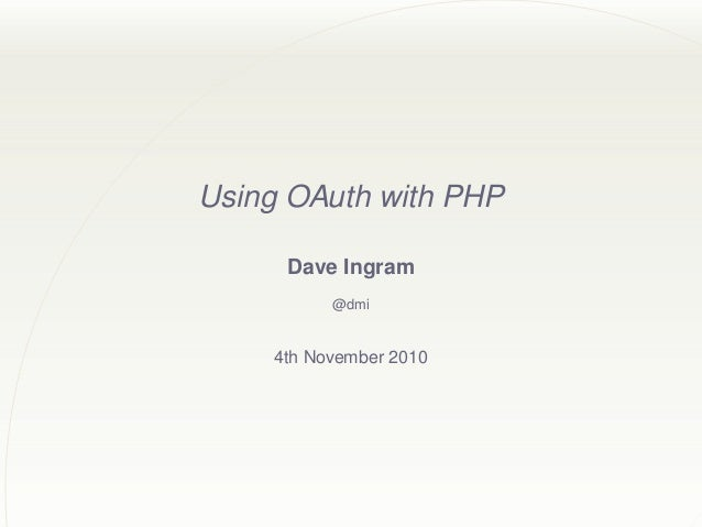 Using OAuth with PHP Dave Ingram @dmi 4th November 2010
