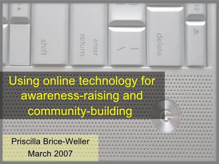 Using online technology for awareness-raising and community-building   Priscilla Brice-Weller March 2007