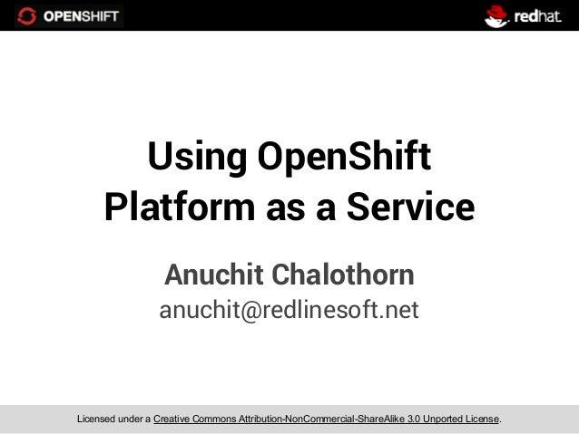 Using OpenShift     Platform as a Service                  Anuchit Chalothorn                 anuchit@redlinesoft.netLicen...
