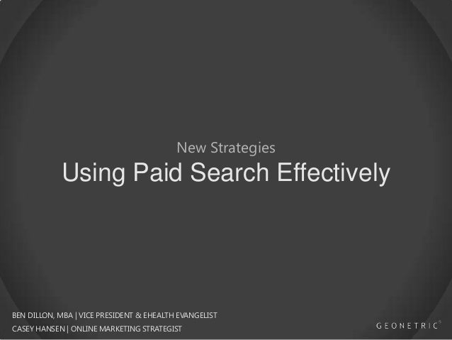 New Strategies  Using Paid Search Effectively  BEN DILLON, MBA | VICE PRESIDENT & EHEALTH EVANGELIST CASEY HANSEN | ONLINE...