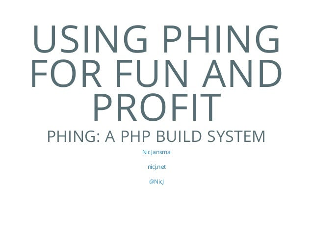 USING PHING FOR FUN AND PROFIT PHING: A PHP BUILD SYSTEM Nic Jansma nicj.net @NicJ