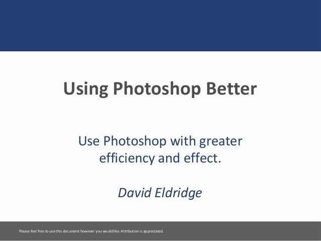Using Photoshop BetterUse Photoshop with greaterefficiency and effect.David EldridgePlease feel free to use this document ...