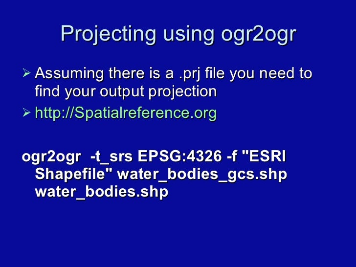 Projecting using ogr2ogr <ul><li>Assuming there is a .prj file you need to find your output projection </li></ul><ul><li>h...