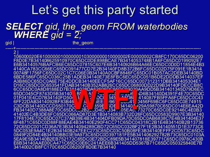 Let's get this party started <ul><li>SELECT  gid, the_geom FROM waterbodies  WHERE  gid = 2; </li></ul><ul><li>gid |  the_...