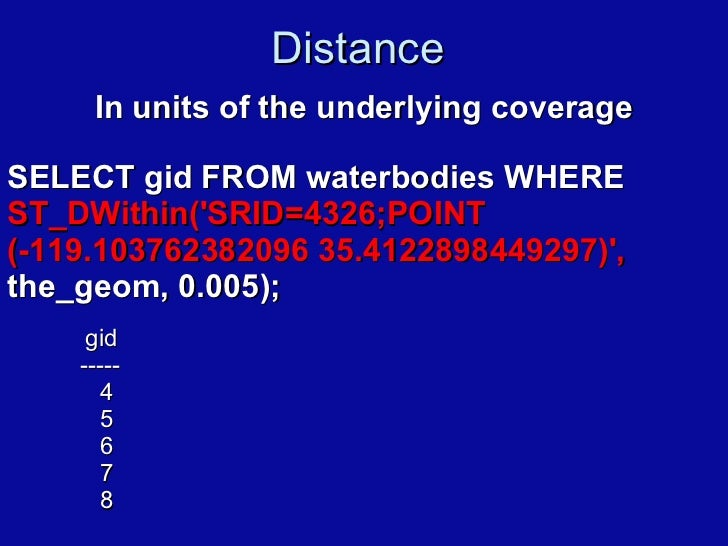 Distance  <ul><li>In units of the underlying coverage </li></ul>SELECT gid FROM waterbodies WHERE  ST_DWithin('SRID=4326;P...
