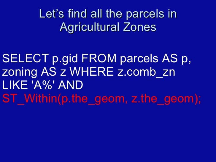 Let's find all the parcels in Agricultural Zones SELECT p.gid FROM parcels AS p,  zoning AS z WHERE z.comb_zn  LIKE 'A%' A...