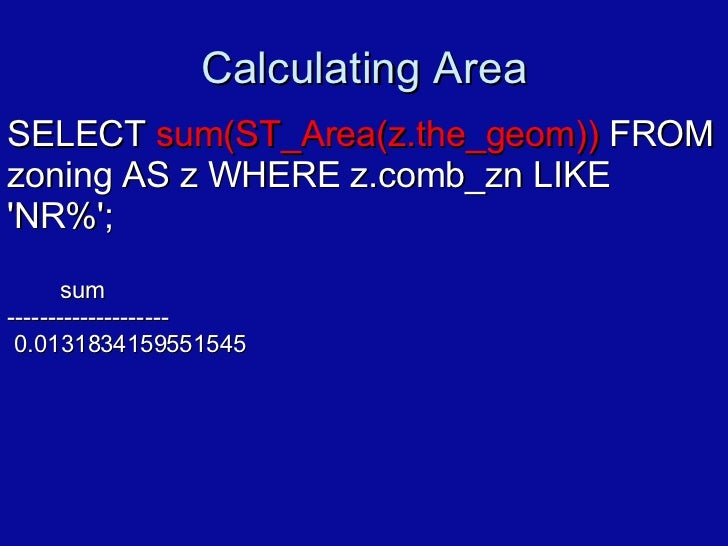 Calculating Area SELECT  sum(ST_Area(z.the_geom))  FROM zoning AS z WHERE z.comb_zn LIKE 'NR%'; sum -------------------- 0...