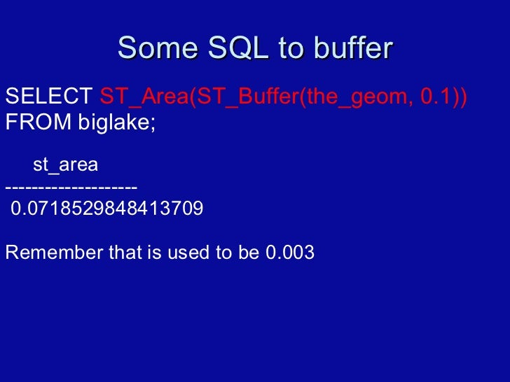 Some SQL to buffer SELECT  ST_Area(ST_Buffer(the_geom, 0.1))  FROM biglake; st_area -------------------- 0.071852984841370...