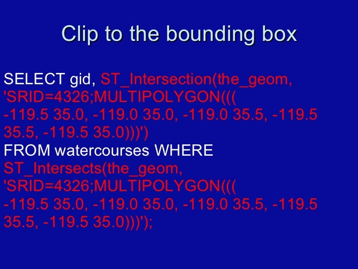 Clip to the bounding box SELECT gid,  ST_Intersection(the_geom, 'SRID=4326;MULTIPOLYGON((( -119.5 35.0, -119.0 35.0, -119....