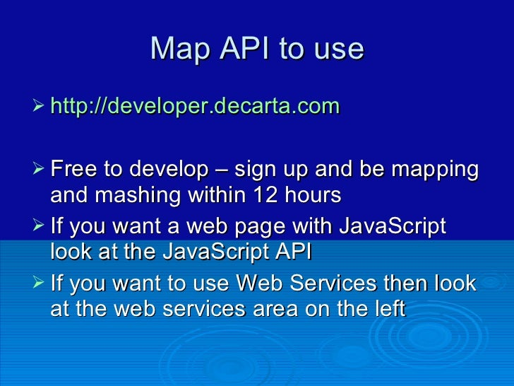 Map API to use <ul><li>http://developer.decarta.com </li></ul><ul><li>Free to develop – sign up and be mapping and mashing...