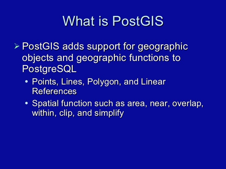 What is PostGIS <ul><li>PostGIS adds support for geographic objects and geographic functions to PostgreSQL </li></ul><ul><...