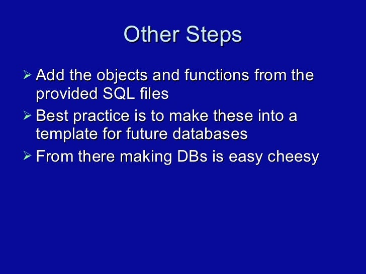 Other Steps <ul><li>Add the objects and functions from the provided SQL files </li></ul><ul><li>Best practice is to make t...