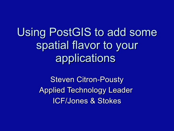 Using PostGIS to add some spatial flavor to your applications  Steven Citron-Pousty Applied Technology Leader  ICF/Jones &...
