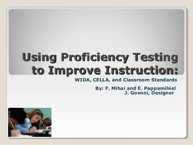 Using Proficiency Testing to Improve Instruction: WIDA, CELLA, and Classroom Standards By: F. Mihai and E. Pappamihiel J. ...