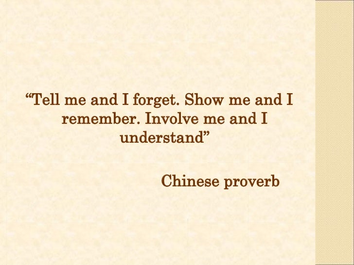 """"""" Tell me and I forget. Show me and I remember. Involve me and I understand"""" Chinese proverb"""