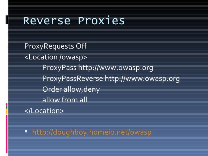 Reverse Proxies <ul><li>ProxyRequests Off </li></ul><ul><li><Location /owasp> </li></ul><ul><li>ProxyPass http://www.owasp...