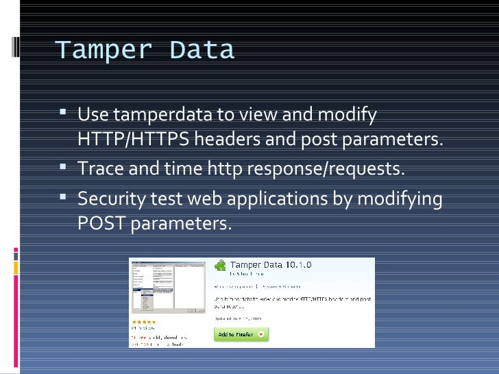 Tamper Data <ul><li>Use tamperdata to view and modify HTTP/HTTPS headers and post parameters. </li></ul><ul><li>Trace and ...