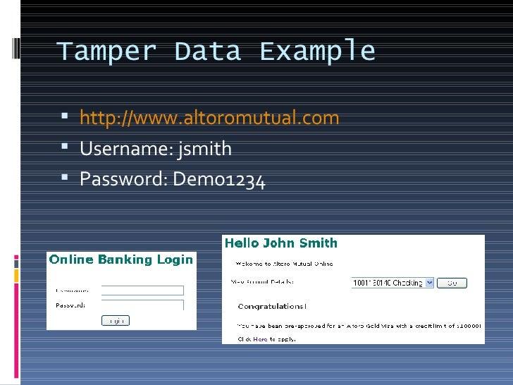 Tamper Data Example <ul><li>http://www.altoromutual.com </li></ul><ul><li>Username: jsmith </li></ul><ul><li>Password: Dem...
