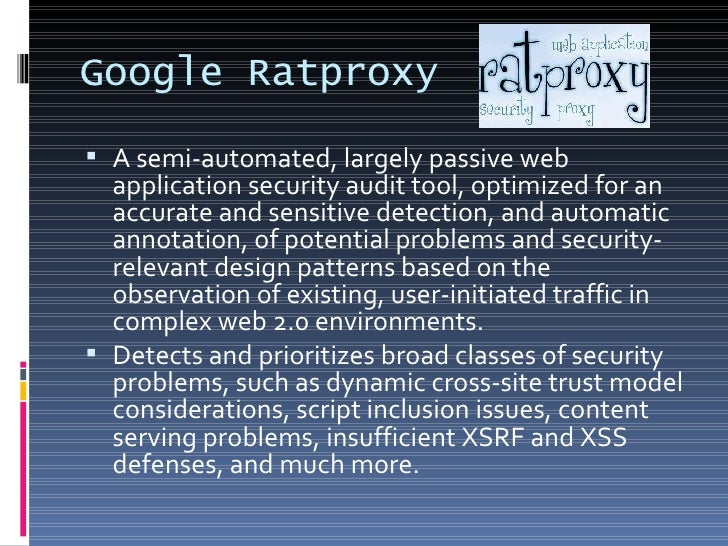 Google Ratproxy <ul><li>A semi-automated, largely passive web application security audit tool, optimized for an accurate a...