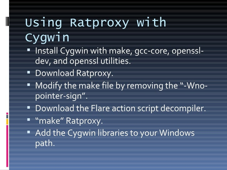 Using Ratproxy with Cygwin <ul><li>Install Cygwin with make, gcc-core, openssl-dev, and openssl utilities. </li></ul><ul><...