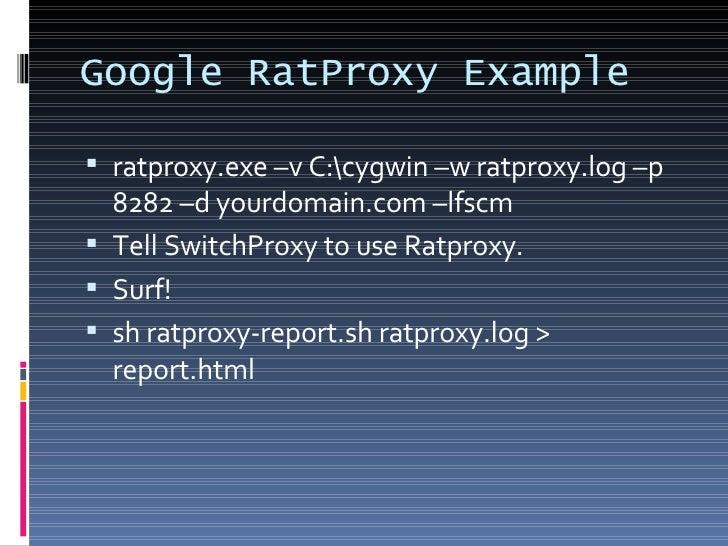 Google RatProxy Example <ul><li>ratproxy.exe –v C:cygwin –w ratproxy.log –p 8282 –d yourdomain.com –lfscm </li></ul><ul><l...