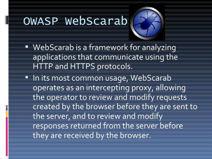 OWASP WebScarab <ul><li>WebScarab is a framework for analyzing applications that communicate using the HTTP and HTTPS prot...