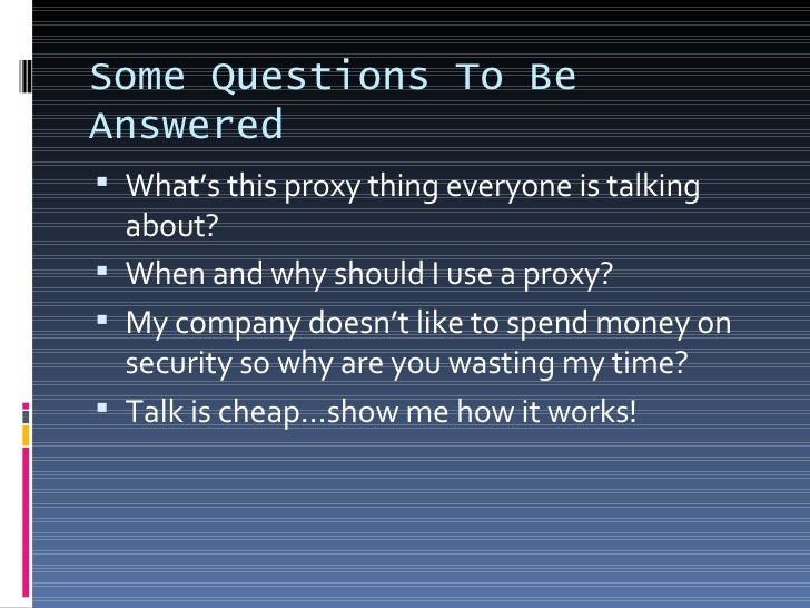 Some Questions To Be Answered <ul><li>What's this proxy thing everyone is talking about? </li></ul><ul><li>When and why sh...