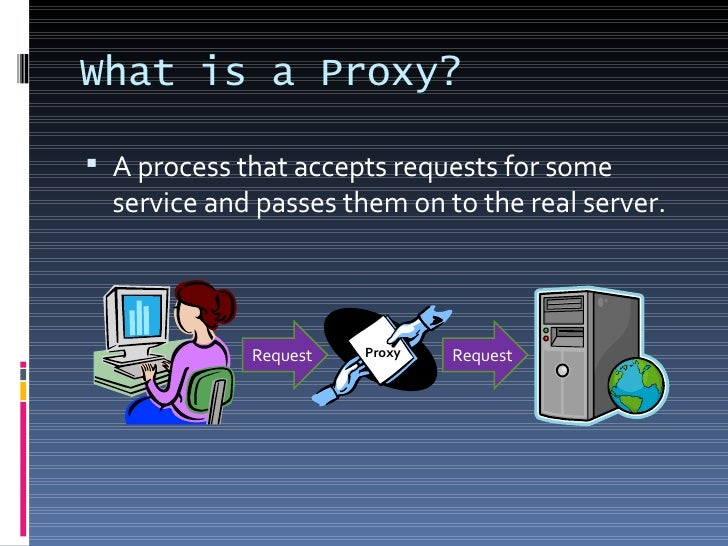 What is a Proxy? <ul><li>A process that accepts requests for some service and passes them on to the real server. </li></ul...