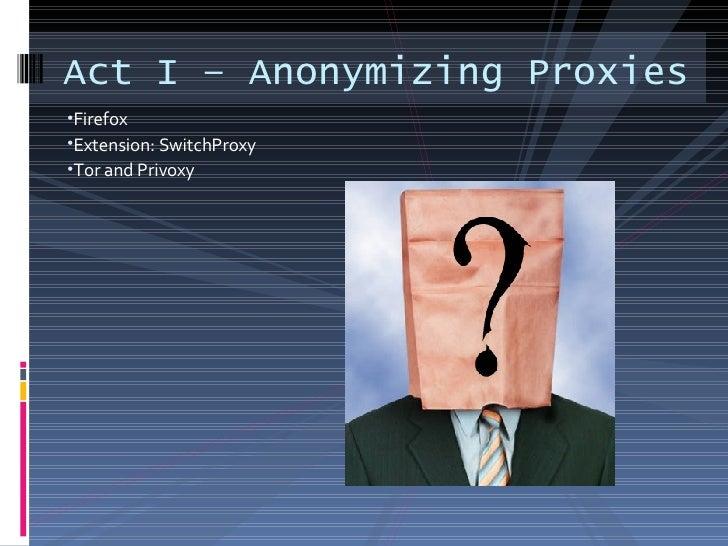 <ul><li>Firefox </li></ul><ul><li>Extension: SwitchProxy </li></ul><ul><li>Tor and Privoxy </li></ul>Act I – Anonymizing P...
