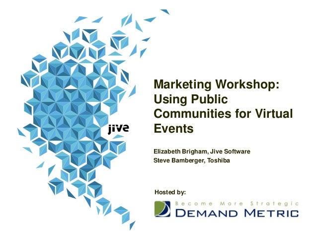 Marketing Workshop:Using PublicCommunities for VirtualEventsElizabeth Brigham, Jive SoftwareSteve Bamberger, ToshibaHosted...
