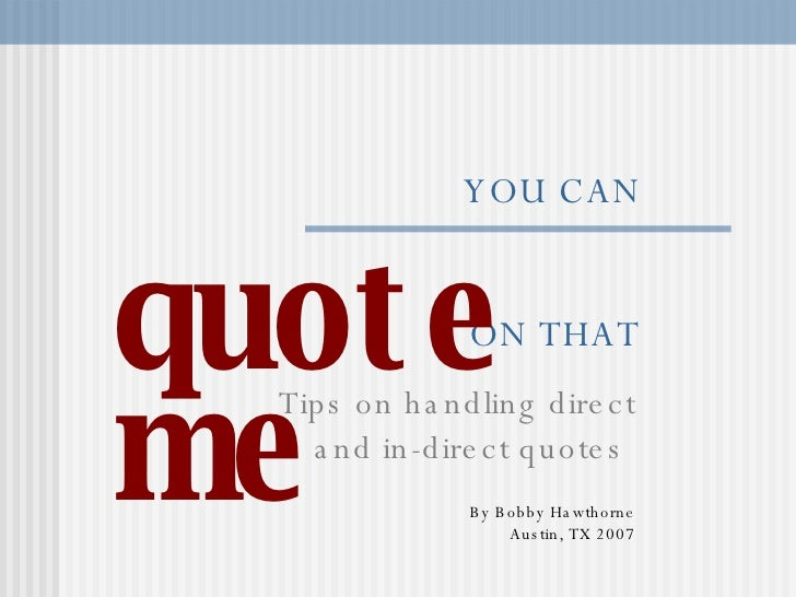 YOU CAN   ON THAT Tips on handling direct and in-direct quotes  By Bobby Hawthorne Austin, TX 2007 quote me