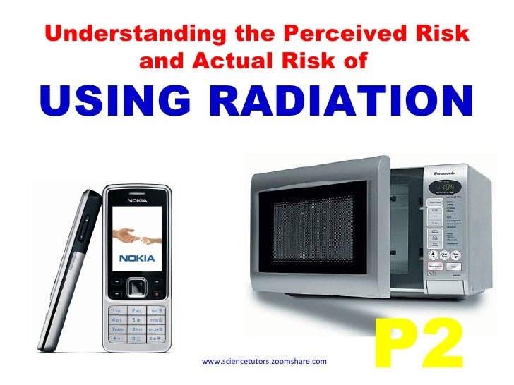 Understanding the Perceived Risk and Actual Risk of  USING RADIATION www.sciencetutors.zoomshare.com   P2