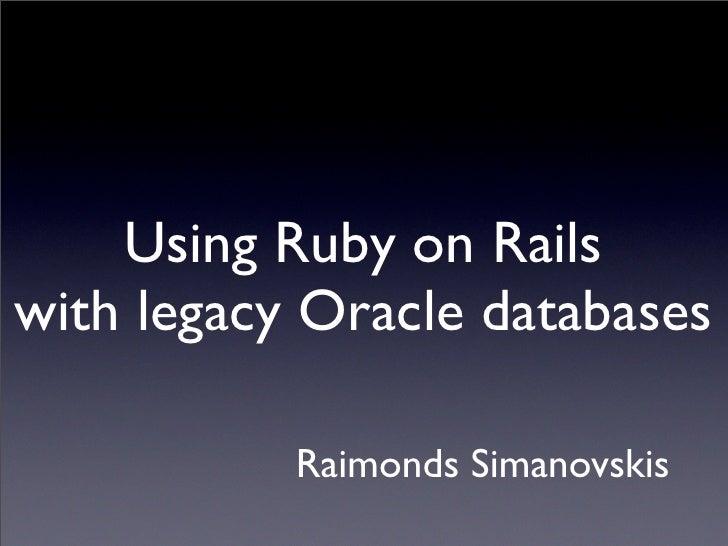 Using Ruby on Rails with legacy Oracle databases             Raimonds Simanovskis
