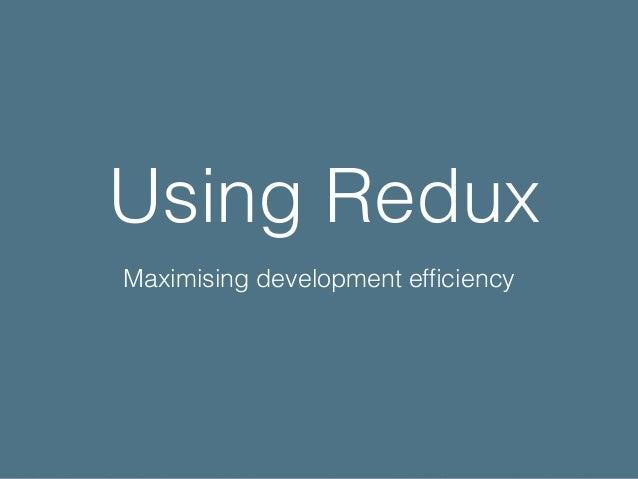 Using Redux Maximising development efficiency