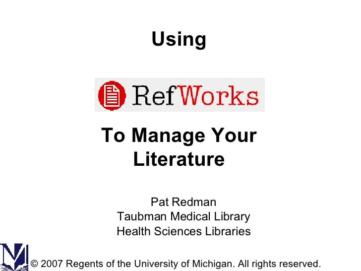 Using To Manage Your Literature Pat Redman Taubman Medical Library Health Sciences Libraries © 2007 Regents of the Univers...