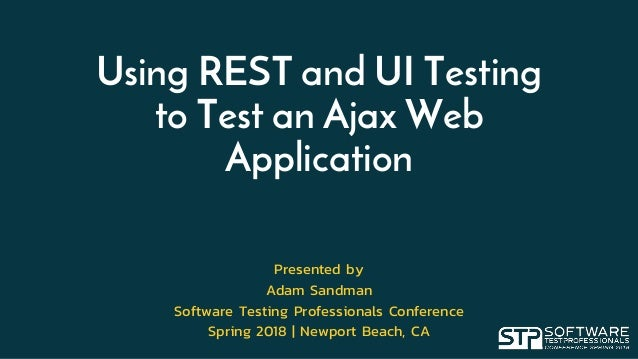 Using REST and UI Testing to Test an Ajax Web Application Presented by Adam Sandman Software Testing Professionals Confere...