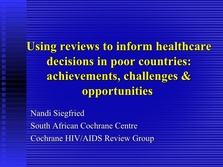 Using reviews to inform healthcare decisions in poor countries: achievements, challenges & opportunities  Nandi Siegfried ...