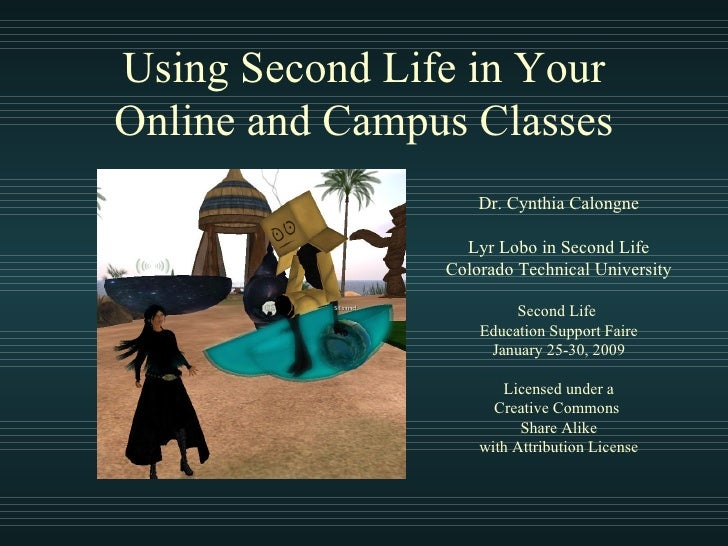 Using Second Life in Your Online and Campus Classes Dr. Cynthia Calongne Lyr Lobo in Second Life Colorado Technical Univer...