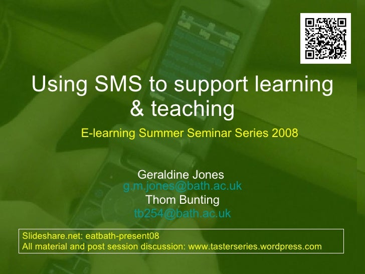 Using SMS to support learning & teaching Geraldine Jones  [email_address] Thom Bunting [email_address] E-learning Summer S...