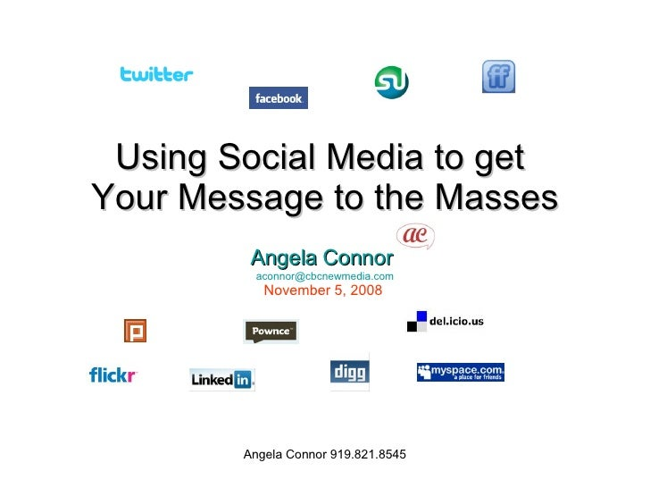 Using Social Media to get  Your Message to the Masses Angela Connor   [email_address] November 5, 2008