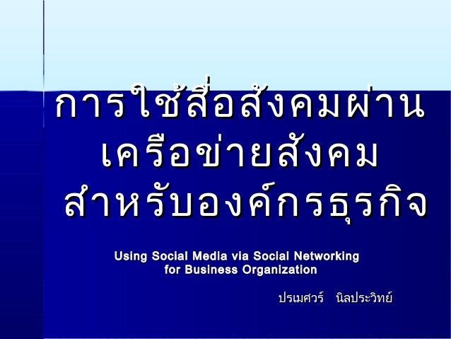 การใช้สื่อสังคมผ่านการใช้สื่อสังคมผ่าน เครือข่ายสังคมเครือข่ายสังคม สำาหรับองค์กรธุรกิจสำาหรับองค์กรธุรกิจ Using Social Me...