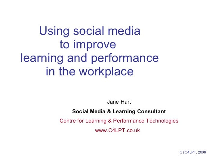 Using social media to improve  learning and performance in the workplace Jane Hart Social Media & Learning Consultant Cent...