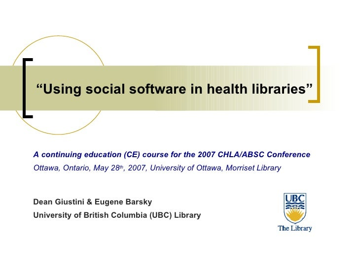 """"""" Using social software in health libraries"""" A continuing education (CE) course for the 2007 CHLA/ABSC Conference Ottawa, ..."""