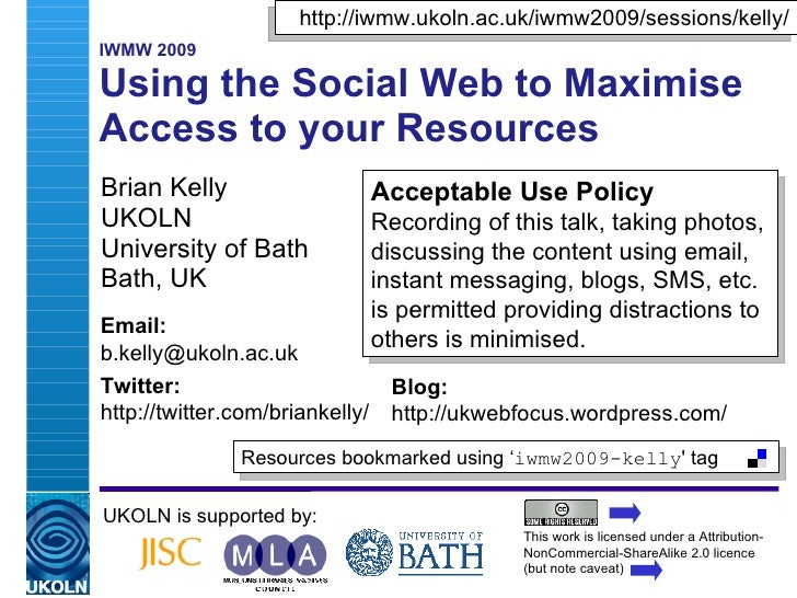 http://iwmw.ukoln.ac.uk/iwmw2009/sessions/kelly/    IWMW 2009  A2: Using the Social Web to Maximise    Access to Your Reso...