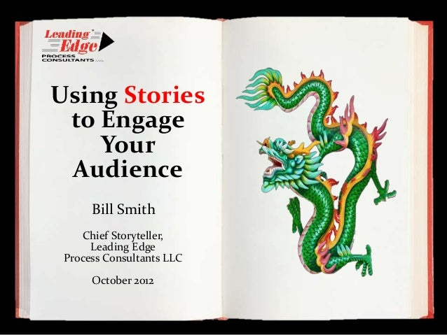 Using Stories to Engage    Your Audience      Bill Smith    Chief Storyteller,      Leading Edge Process Consultants LLC  ...